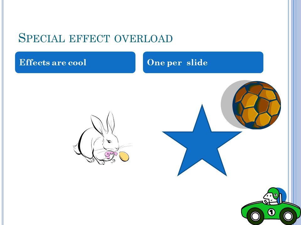 S PECIAL EFFECT OVERLOAD Effects are cool One per slide