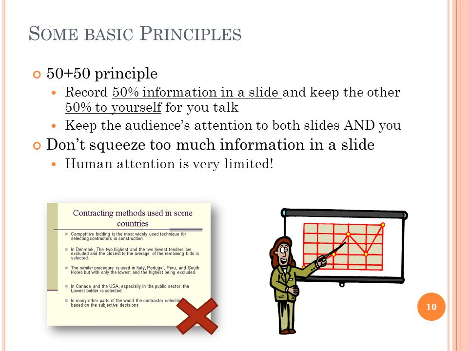 S OME BASIC P RINCIPLES 50+50 principle Record 50% information in a slide and keep the other 50% to yourself for you talk Keep the audience's attention to both slides AND you Don't squeeze too much information in a slide Human attention is very limited.