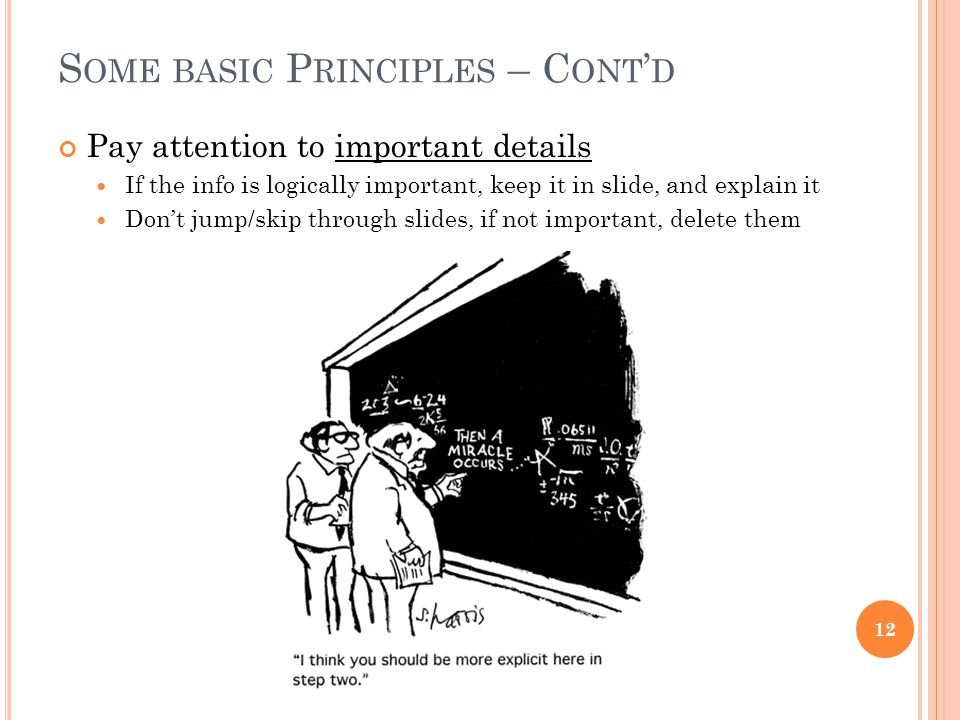 S OME BASIC P RINCIPLES – C ONT ' D Pay attention to important details If the info is logically important, keep it in slide, and explain it Don't jump/skip through slides, if not important, delete them 12