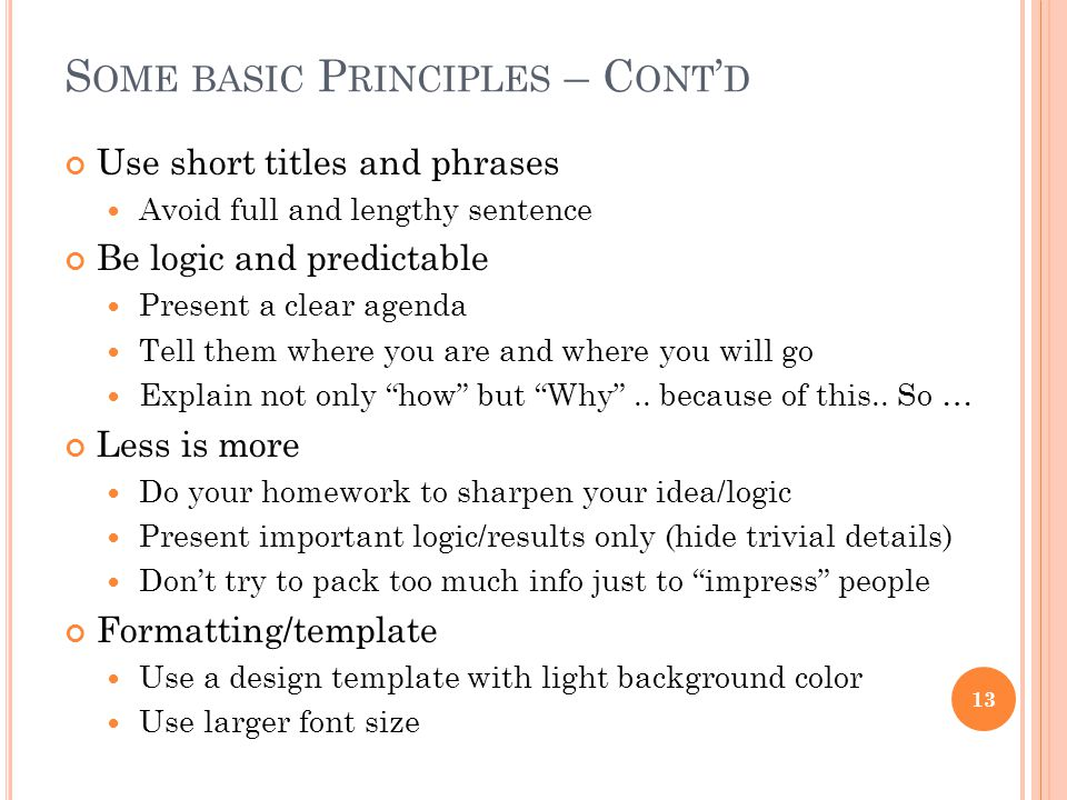 S OME BASIC P RINCIPLES – C ONT ' D Use short titles and phrases Avoid full and lengthy sentence Be logic and predictable Present a clear agenda Tell them where you are and where you will go Explain not only how but Why ..