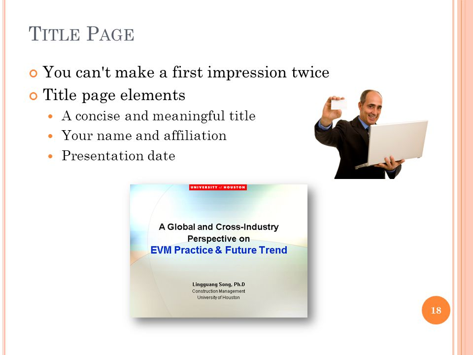 T ITLE P AGE You can't make a first impression twice Title page elements A concise and meaningful title Your name and affiliation Presentation date 18