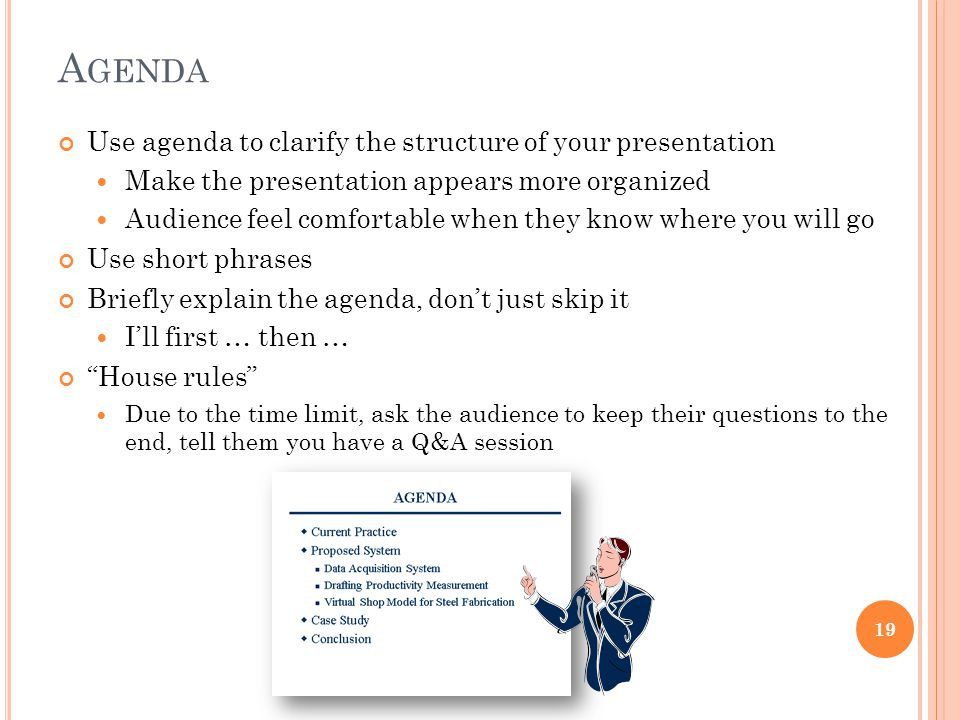 A GENDA Use agenda to clarify the structure of your presentation Make the presentation appears more organized Audience feel comfortable when they know where you will go Use short phrases Briefly explain the agenda, don't just skip it I'll first … then … House rules Due to the time limit, ask the audience to keep their questions to the end, tell them you have a Q&A session 19