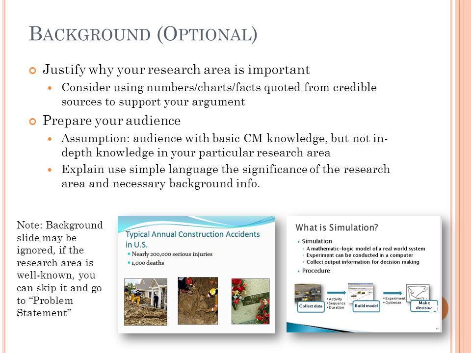 B ACKGROUND (O PTIONAL ) Justify why your research area is important Consider using numbers/charts/facts quoted from credible sources to support your argument Prepare your audience Assumption: audience with basic CM knowledge, but not in- depth knowledge in your particular research area Explain use simple language the significance of the research area and necessary background info.
