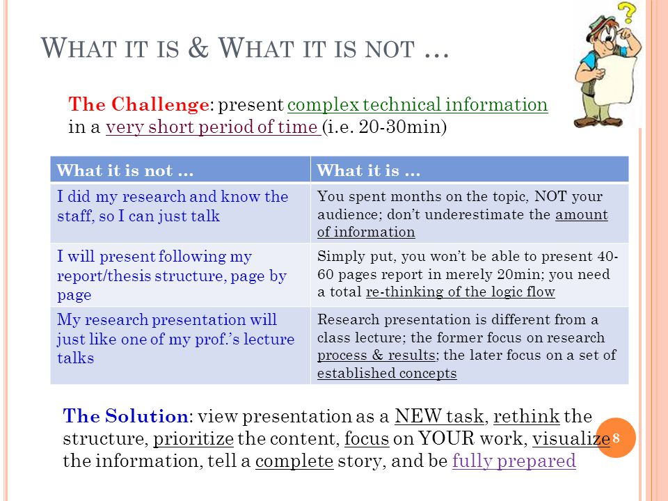 W HAT IT IS & W HAT IT IS NOT … What it is not …What it is … I did my research and know the staff, so I can just talk You spent months on the topic, NOT your audience; don't underestimate the amount of information I will present following my report/thesis structure, page by page Simply put, you won't be able to present 40- 60 pages report in merely 20min; you need a total re-thinking of the logic flow My research presentation will just like one of my prof.'s lecture talks Research presentation is different from a class lecture; the former focus on research process & results; the later focus on a set of established concepts The Challenge : present complex technical information in a very short period of time (i.e.