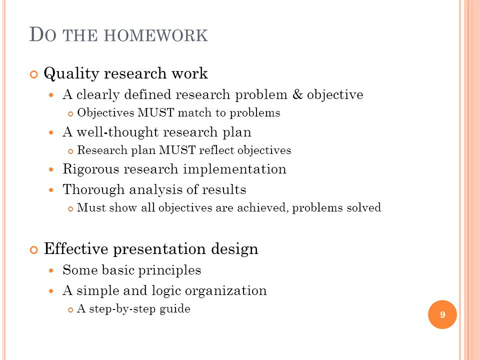 D O THE HOMEWORK Quality research work A clearly defined research problem & objective Objectives MUST match to problems A well-thought research plan Research plan MUST reflect objectives Rigorous research implementation Thorough analysis of results Must show all objectives are achieved, problems solved Effective presentation design Some basic principles A simple and logic organization A step-by-step guide 9
