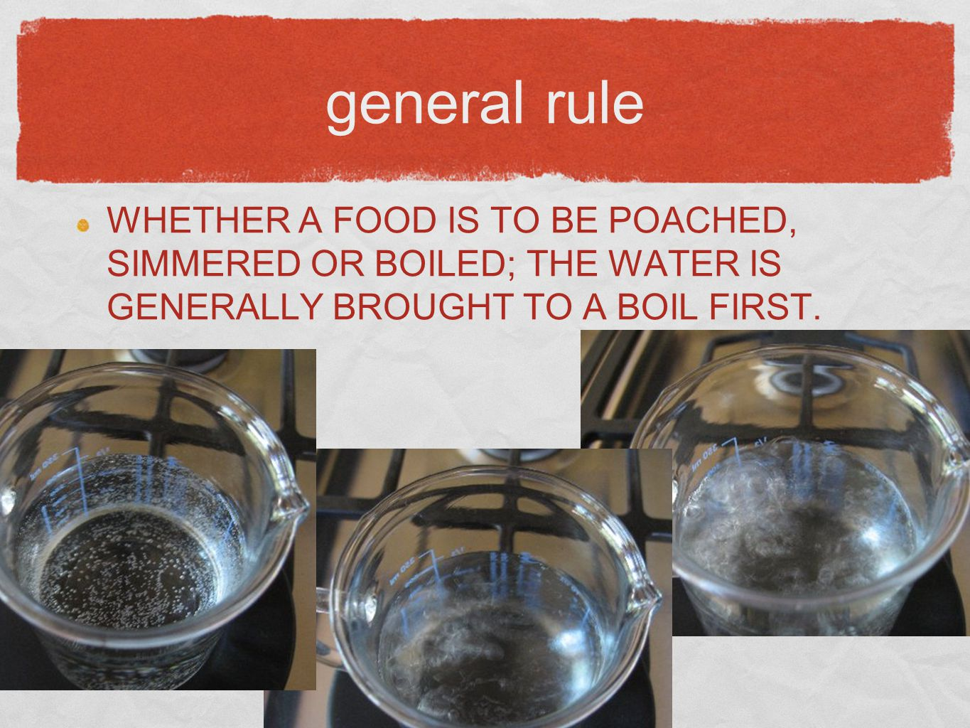 general rule WHETHER A FOOD IS TO BE POACHED, SIMMERED OR BOILED; THE WATER IS GENERALLY BROUGHT TO A BOIL FIRST.