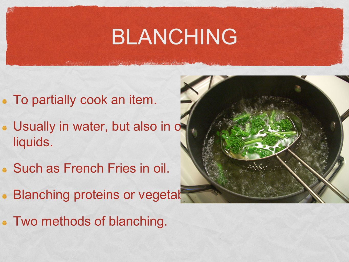BLANCHING To partially cook an item. Usually in water, but also in other liquids. Such as French Fries in oil. Blanching proteins or vegetables Two me