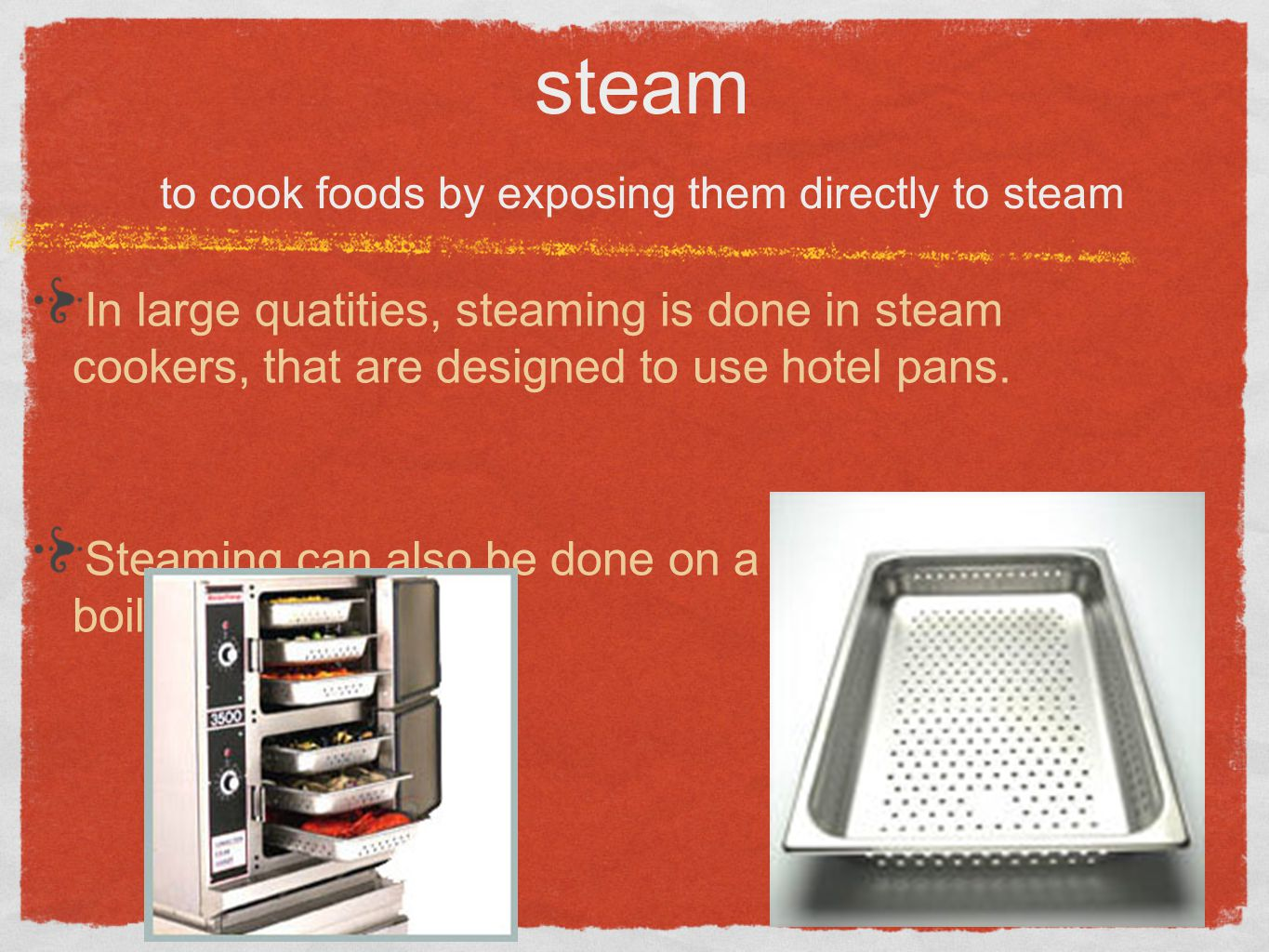 In large quatities, steaming is done in steam cookers, that are designed to use hotel pans. Steaming can also be done on a rack above boiling water. s