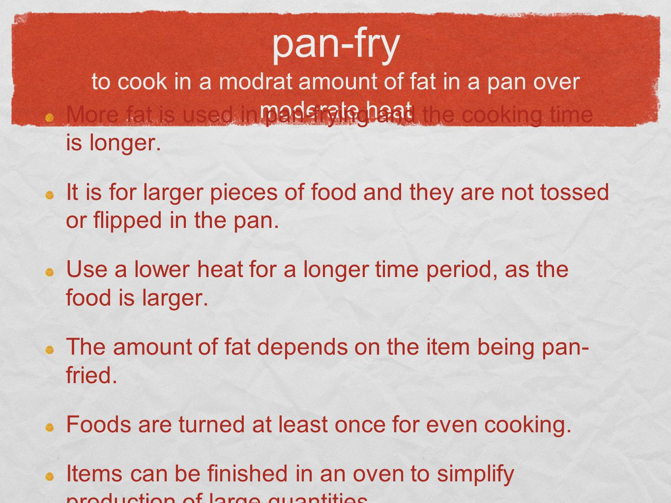 pan-fry to cook in a modrat amount of fat in a pan over moderate heat More fat is used in pan-frying and the cooking time is longer. It is for larger