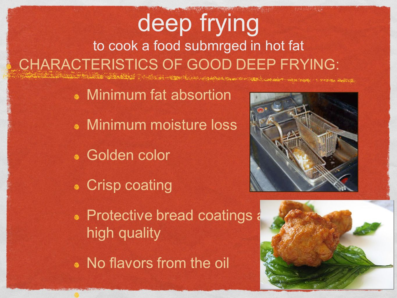 deep frying to cook a food submrged in hot fat CHARACTERISTICS OF GOOD DEEP FRYING: Minimum fat absortion Minimum moisture loss Golden color Crisp coa