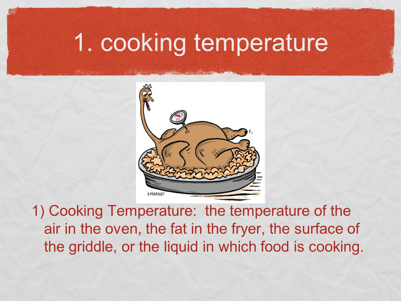 1. cooking temperature 1) Cooking Temperature: the temperature of the air in the oven, the fat in the fryer, the surface of the griddle, or the liquid