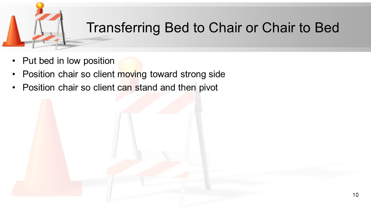 Transferring Bed to Chair or Chair to Bed Put bed in low position Position chair so client moving toward strong side Position chair so client can stan