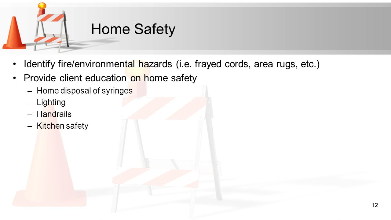 Home Safety Identify fire/environmental hazards (i.e. frayed cords, area rugs, etc.) Provide client education on home safety –Home disposal of syringe