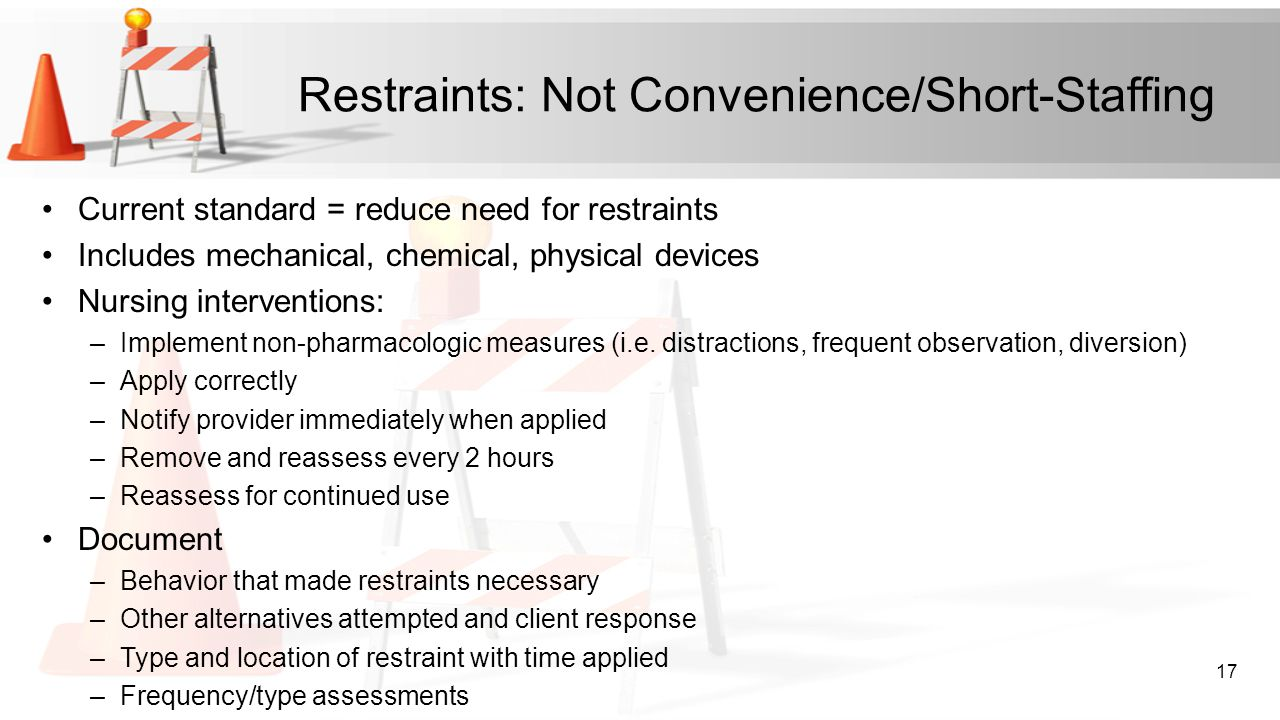 Restraints: Not Convenience/Short-Staffing Current standard = reduce need for restraints Includes mechanical, chemical, physical devices Nursing inter