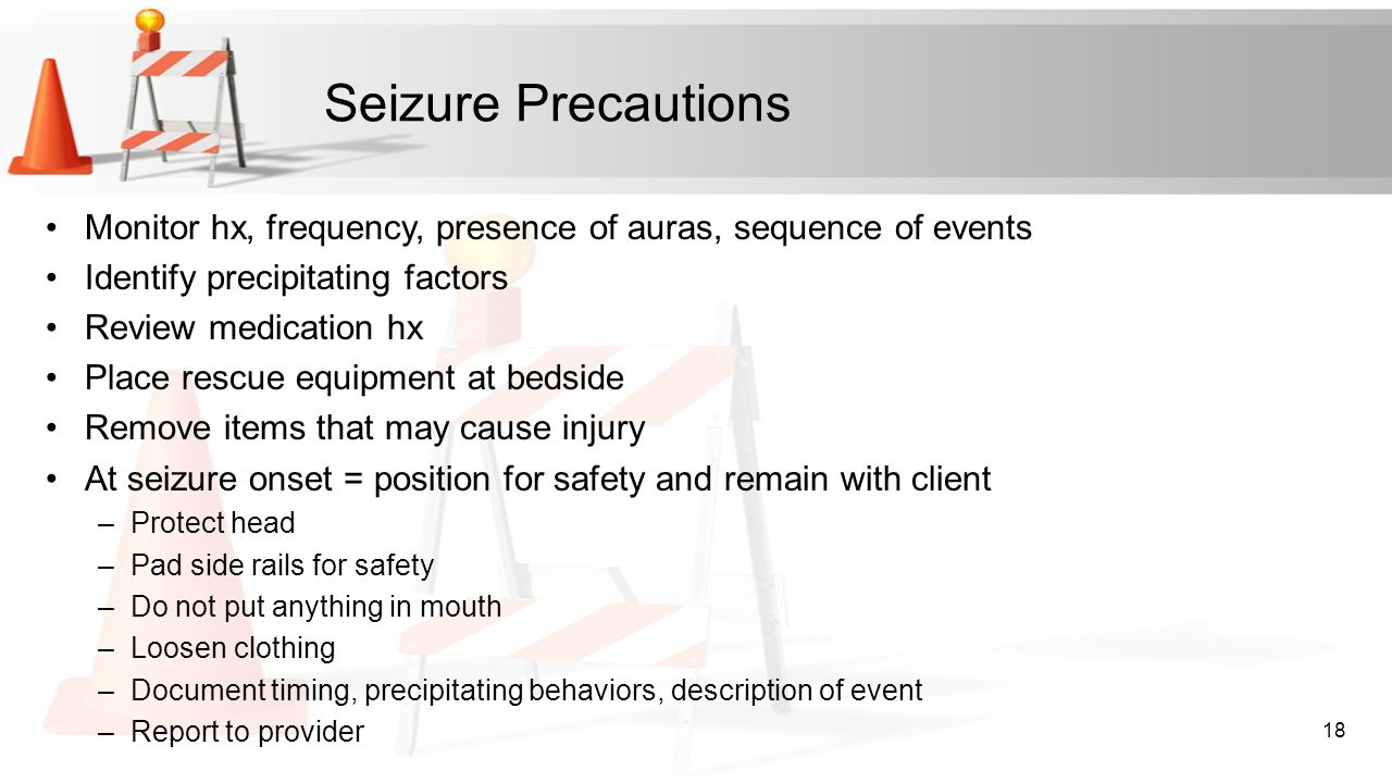 Seizure Precautions Monitor hx, frequency, presence of auras, sequence of events Identify precipitating factors Review medication hx Place rescue equi