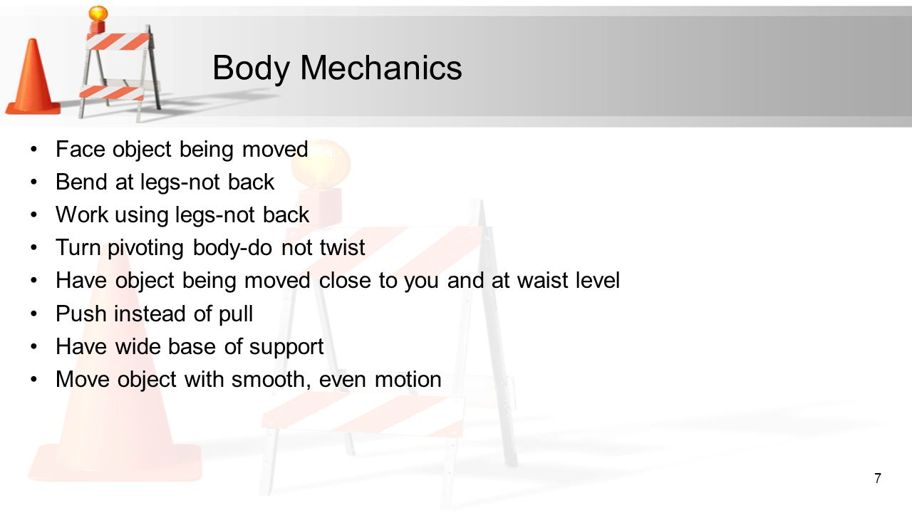 Body Mechanics Face object being moved Bend at legs-not back Work using legs-not back Turn pivoting body-do not twist Have object being moved close to
