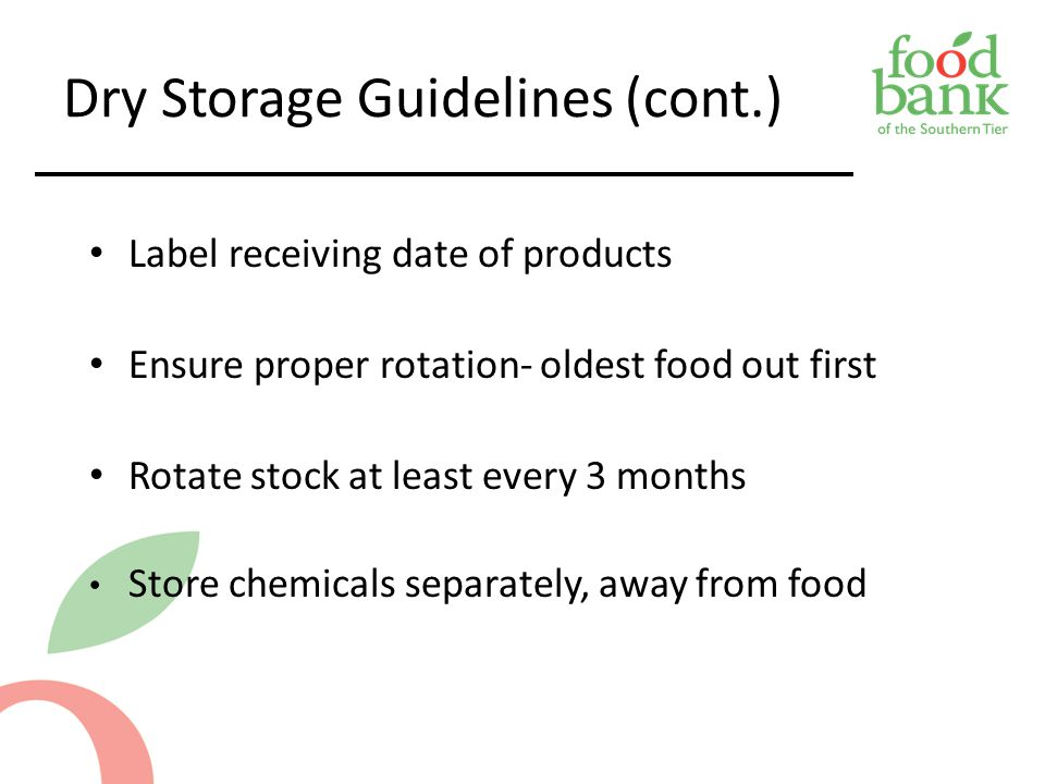 Dry Storage Guidelines (cont.) Label receiving date of products Ensure proper rotation- oldest food out first Rotate stock at least every 3 months Sto