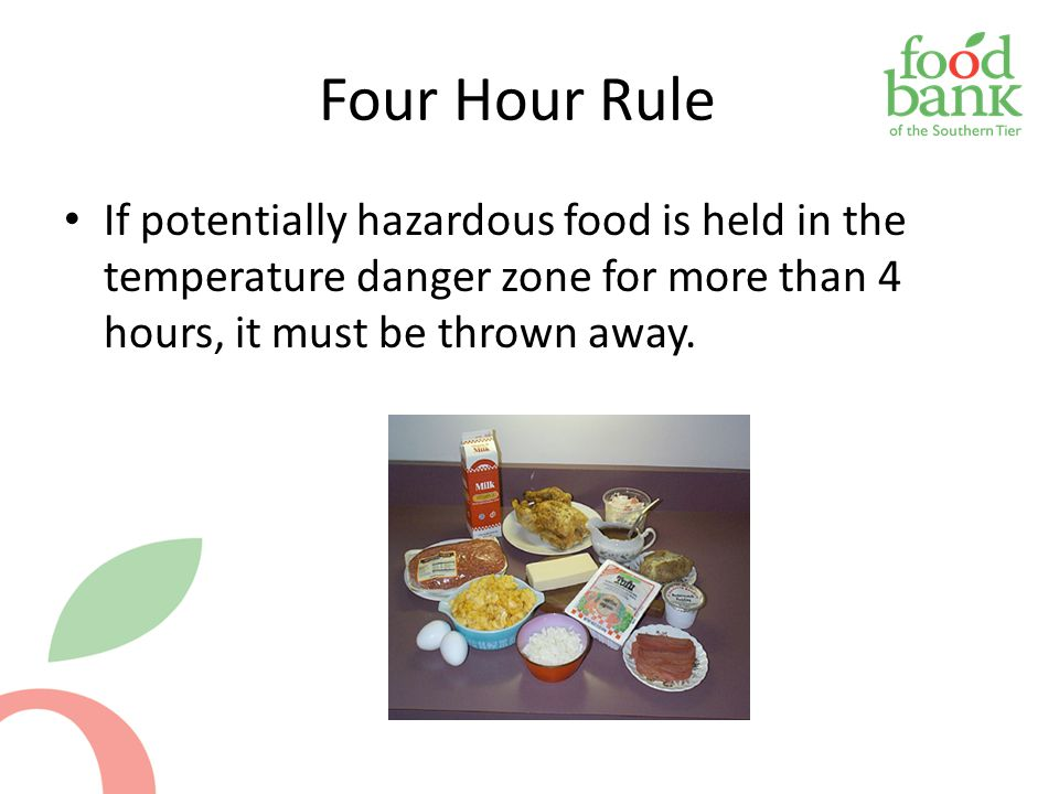 Four Hour Rule If potentially hazardous food is held in the temperature danger zone for more than 4 hours, it must be thrown away.