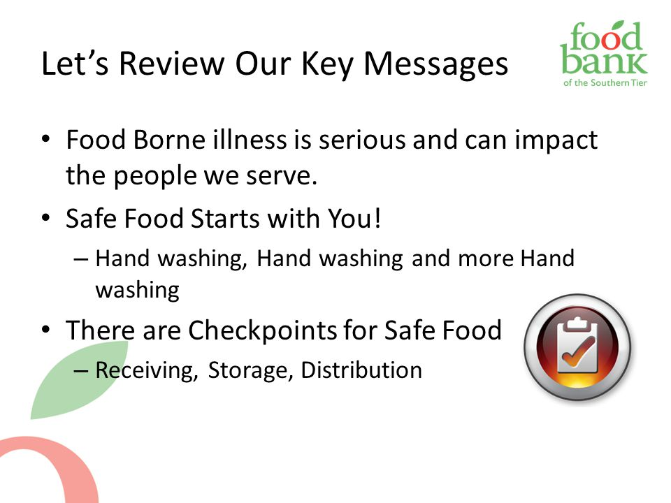 Let's Review Our Key Messages Food Borne illness is serious and can impact the people we serve. Safe Food Starts with You! – Hand washing, Hand washin
