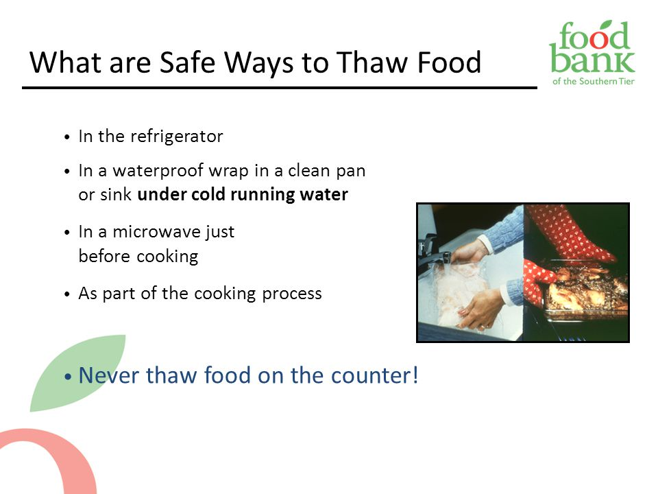 What are Safe Ways to Thaw Food In the refrigerator In a waterproof wrap in a clean pan or sink under cold running water In a microwave just before cooking As part of the cooking process Never thaw food on the counter.