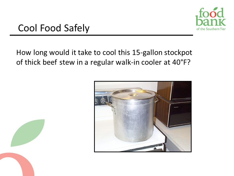 Cool Food Safely How long would it take to cool this 15-gallon stockpot of thick beef stew in a regular walk-in cooler at 40°F.
