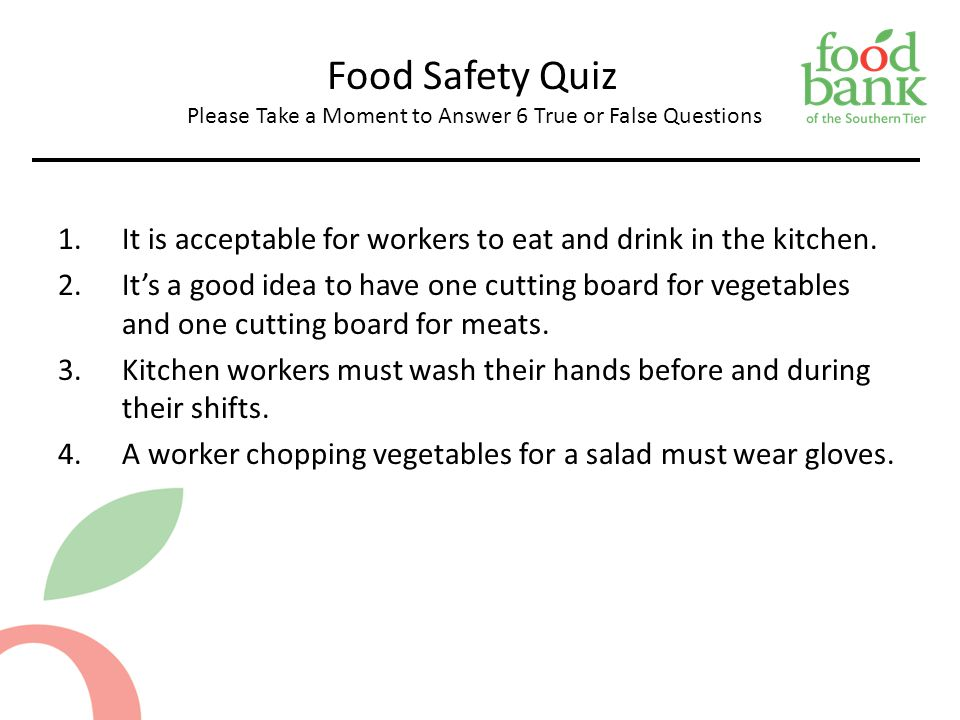 Food Safety Quiz Please Take a Moment to Answer 6 True or False Questions 1.It is acceptable for workers to eat and drink in the kitchen.