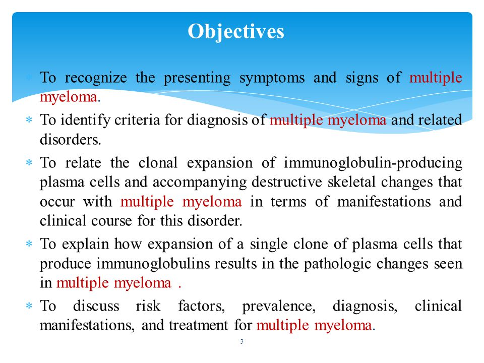  To recognize the presenting symptoms and signs of multiple myeloma.  To identify criteria for diagnosis of multiple myeloma and related disorders.