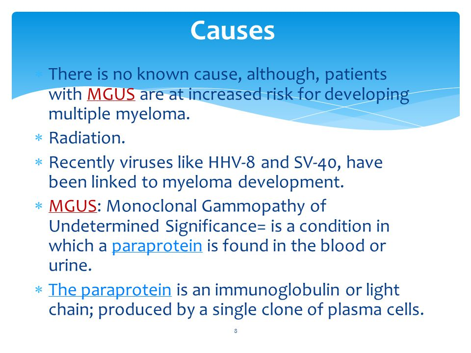 Diagnosis Initial work-up  If multiple myeloma is suspected, the initial work-up should include: CBC Chemistry, including calcium, BUN, and creatinine Serum protein electrophoresis and immunofixation Quantitative immunoglobulin levels 24-hour urine protein electrophoresis and immunofixation  If a monoclonal protein is detected, a bone marrow aspirate and biopsy should be performed and sent for pathological examination to assess the amount of plasma cells, as well as for chromosomal studies and flow cytometry.