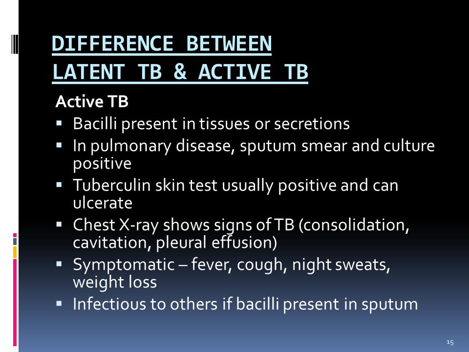 DIFFERENCE BETWEEN LATENT TB & ACTIVE TB Active TB  Bacilli present in tissues or secretions  In pulmonary disease, sputum smear and culture positive  Tuberculin skin test usually positive and can ulcerate  Chest X-ray shows signs of TB (consolidation, cavitation, pleural effusion)  Symptomatic – fever, cough, night sweats, weight loss  Infectious to others if bacilli present in sputum 15