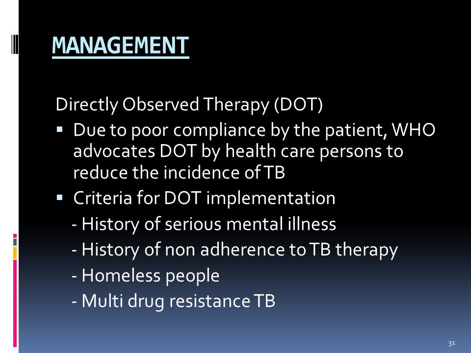 MANAGEMENT Directly Observed Therapy (DOT)  Due to poor compliance by the patient, WHO advocates DOT by health care persons to reduce the incidence of TB  Criteria for DOT implementation - History of serious mental illness - History of non adherence to TB therapy - Homeless people - Multi drug resistance TB 31