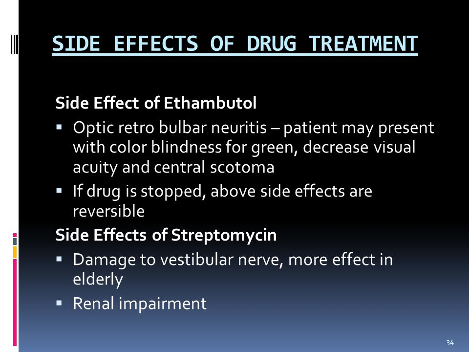SIDE EFFECTS OF DRUG TREATMENT Side Effect of Ethambutol  Optic retro bulbar neuritis – patient may present with color blindness for green, decrease visual acuity and central scotoma  If drug is stopped, above side effects are reversible Side Effects of Streptomycin  Damage to vestibular nerve, more effect in elderly  Renal impairment 34