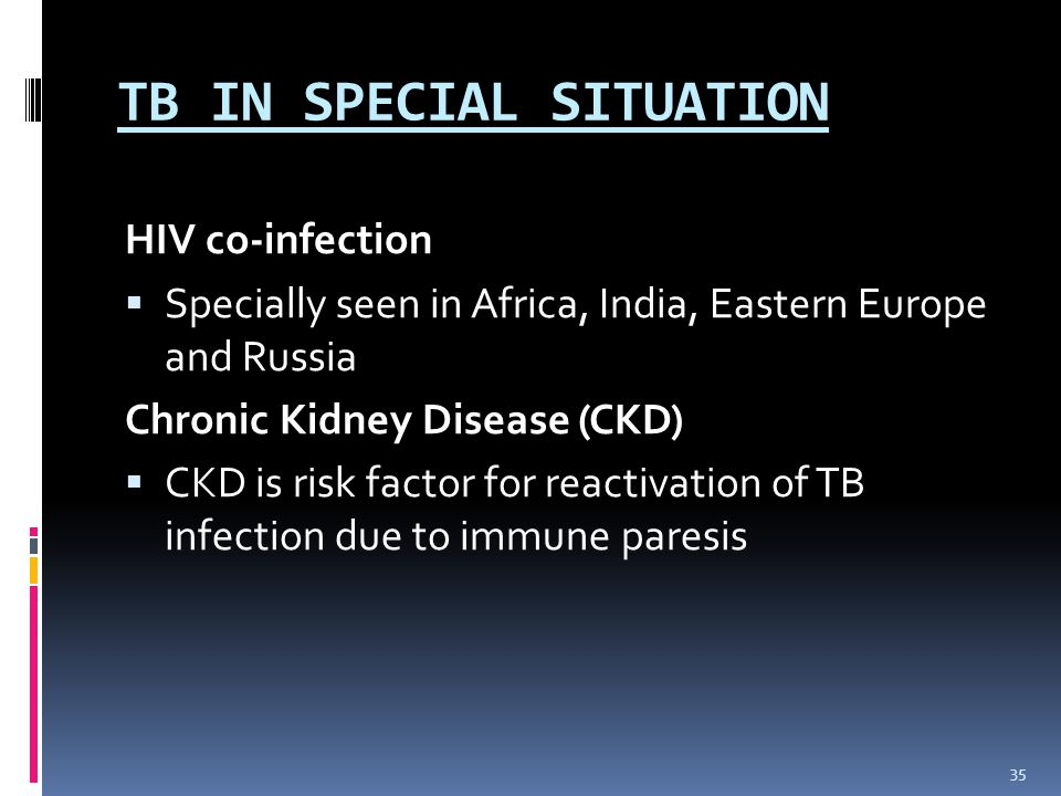 TB IN SPECIAL SITUATION HIV co-infection  Specially seen in Africa, India, Eastern Europe and Russia Chronic Kidney Disease (CKD)  CKD is risk factor for reactivation of TB infection due to immune paresis 35