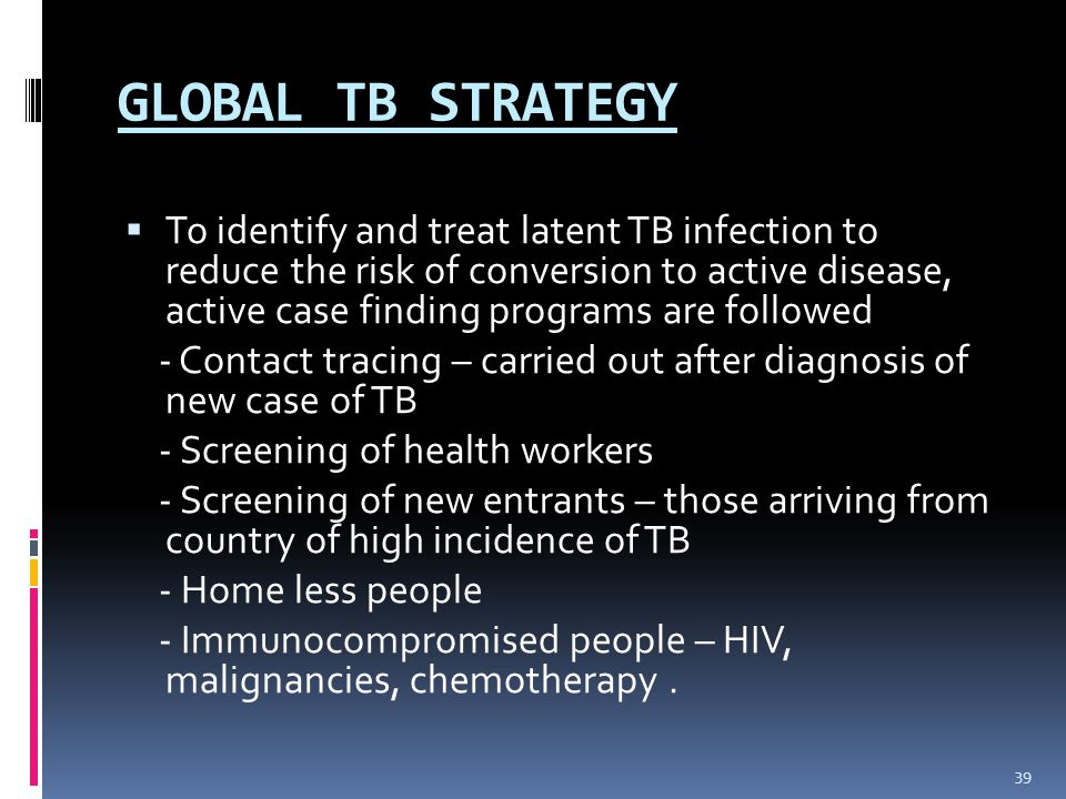 GLOBAL TB STRATEGY  To identify and treat latent TB infection to reduce the risk of conversion to active disease, active case finding programs are followed - Contact tracing – carried out after diagnosis of new case of TB - Screening of health workers - Screening of new entrants – those arriving from country of high incidence of TB - Home less people - Immunocompromised people – HIV, malignancies, chemotherapy.