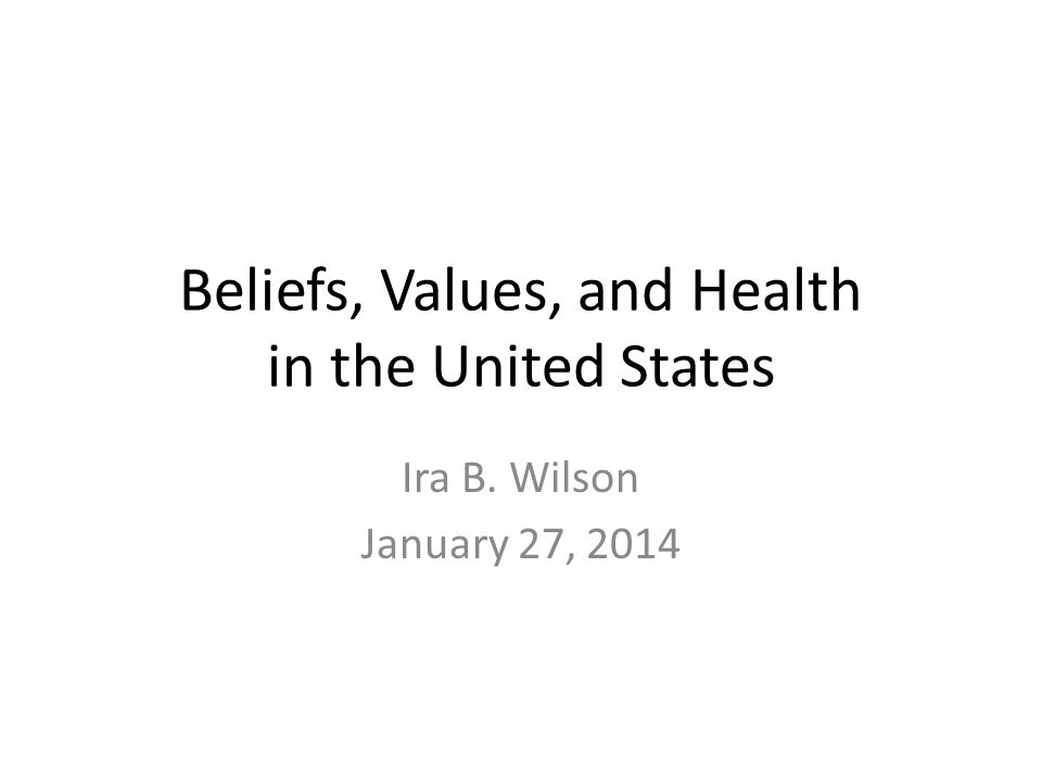 Beliefs, Values, and Health in the United States Ira B. Wilson January 27, 2014