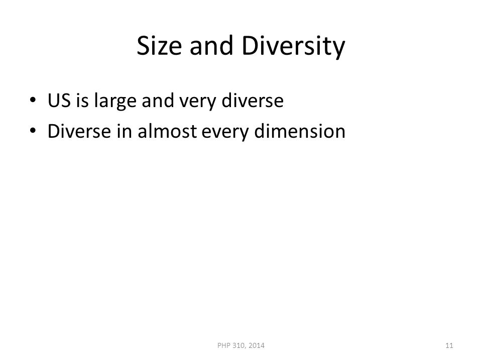 Size and Diversity US is large and very diverse Diverse in almost every dimension PHP 310, 201411