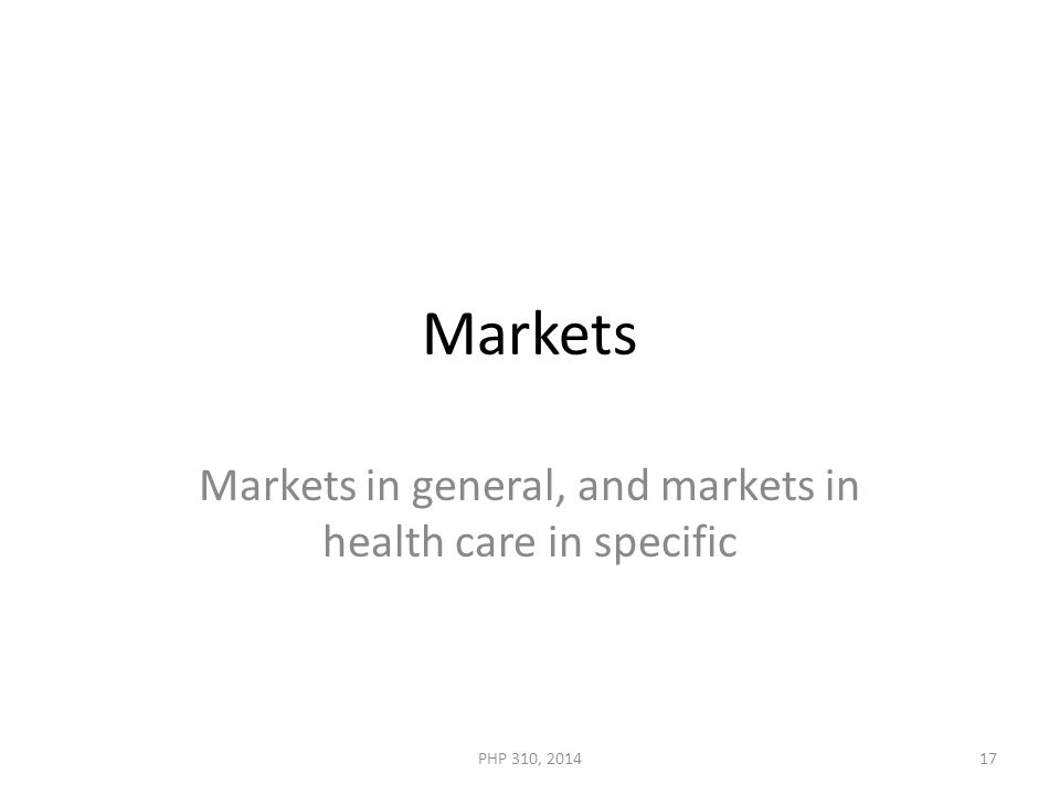 Markets Markets in general, and markets in health care in specific PHP 310, 201417