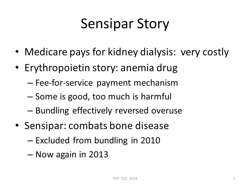 Sensipar Story Medicare pays for kidney dialysis: very costly Erythropoietin story: anemia drug – Fee-for-service payment mechanism – Some is good, too much is harmful – Bundling effectively reversed overuse Sensipar: combats bone disease – Excluded from bundling in 2010 – Now again in 2013 PHP 310, 20143