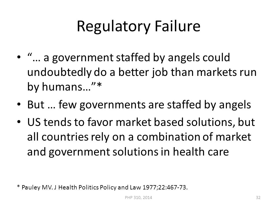 Regulatory Failure … a government staffed by angels could undoubtedly do a better job than markets run by humans… * But … few governments are staffed by angels US tends to favor market based solutions, but all countries rely on a combination of market and government solutions in health care * Pauley MV.