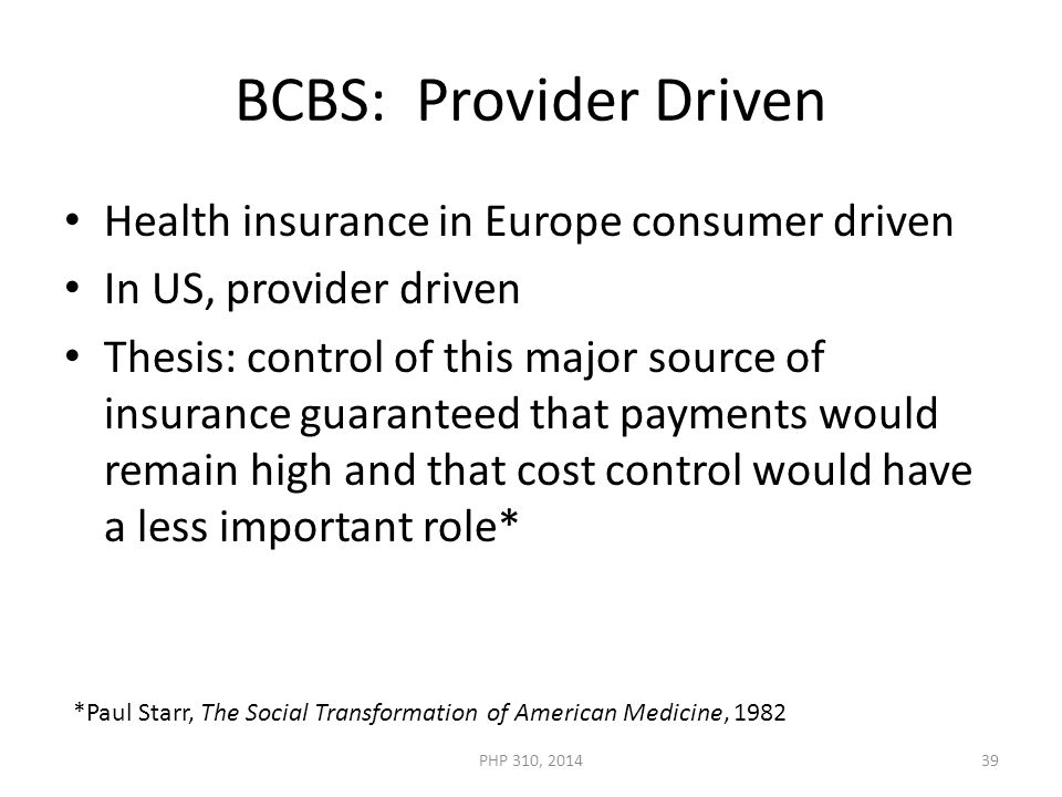 BCBS: Provider Driven Health insurance in Europe consumer driven In US, provider driven Thesis: control of this major source of insurance guaranteed that payments would remain high and that cost control would have a less important role* *Paul Starr, The Social Transformation of American Medicine, 1982 PHP 310, 201439