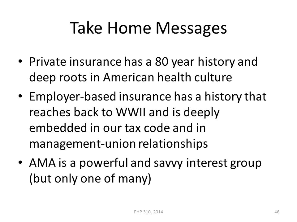Take Home Messages Private insurance has a 80 year history and deep roots in American health culture Employer-based insurance has a history that reaches back to WWII and is deeply embedded in our tax code and in management-union relationships AMA is a powerful and savvy interest group (but only one of many) PHP 310, 201446