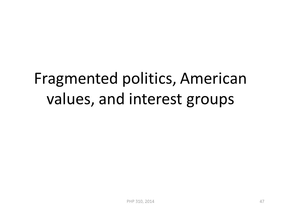 Fragmented politics, American values, and interest groups PHP 310, 201447