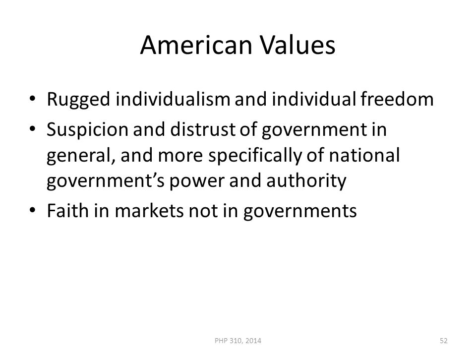 American Values Rugged individualism and individual freedom Suspicion and distrust of government in general, and more specifically of national government's power and authority Faith in markets not in governments PHP 310, 201452