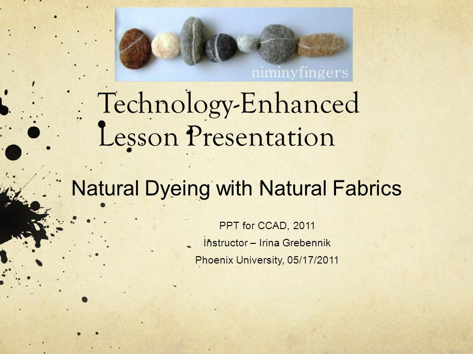 Technology-Enhanced Lesson Presentation Natural Dyeing with Natural Fabrics PPT for CCAD, 2011 Instructor – Irina Grebennik Phoenix University, 05/17/2011