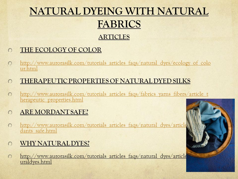 NATURAL DYEING WITH NATURAL FABRICS ARTICLES THE ECOLOGY OF COLOR http://www.aurorasilk.com/tutorials_articles_faqs/natural_dyes/ecology_of_colo ur.html THERAPEUTIC PROPERTIES OF NATURAL DYED SILKS http://www.aurorasilk.com/tutorials_articles_faqs/fabrics_yarns_fibers/article_t herapeutic_properties.html ARE MORDANT SAFE.