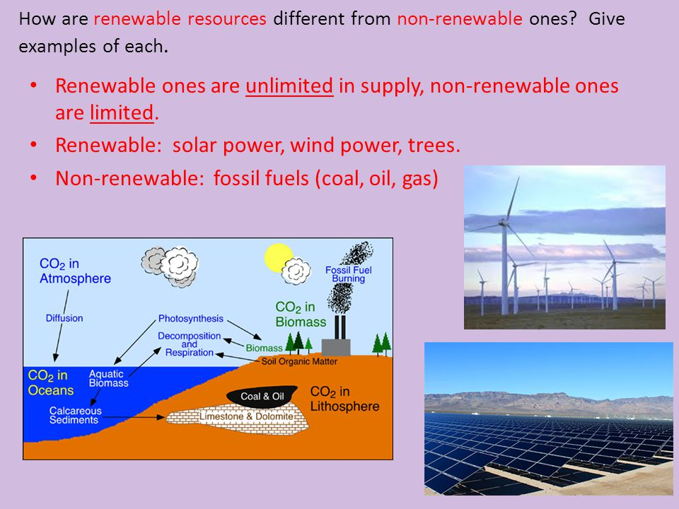 How are renewable resources different from non-renewable ones? Give examples of each. Renewable ones are unlimited in supply, non-renewable ones are l