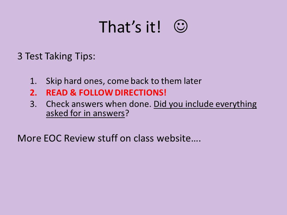 That's it! 3 Test Taking Tips: 1.Skip hard ones, come back to them later 2.READ & FOLLOW DIRECTIONS! 3.Check answers when done. Did you include everyt