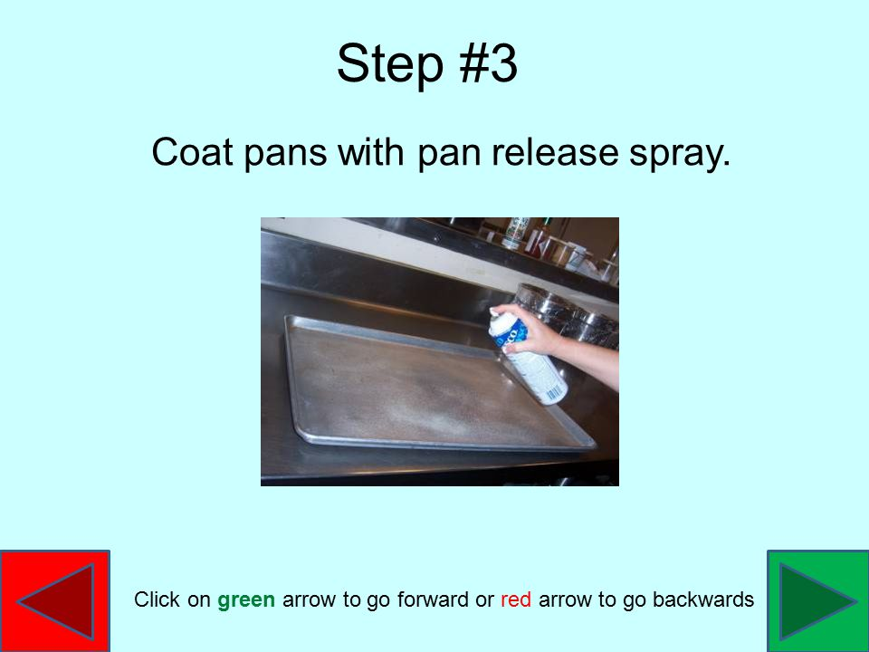 Coat pans with pan release spray. Step #3 Click on green arrow to go forward or red arrow to go backwards