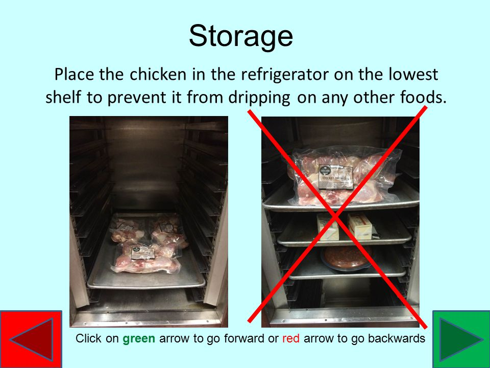 Place the chicken in the refrigerator on the lowest shelf to prevent it from dripping on any other foods.