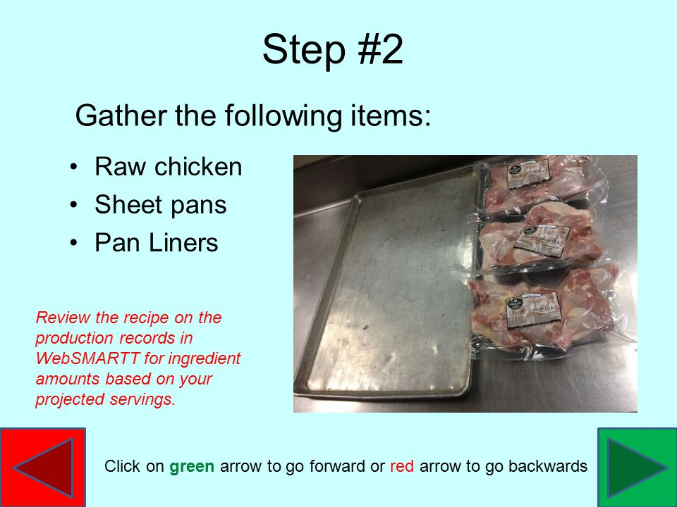 Raw chicken Sheet pans Pan Liners Step #2 Gather the following items: Review the recipe on the production records in WebSMARTT for ingredient amounts based on your projected servings.