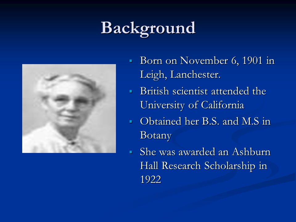 Background  Born on November 6, 1901 in Leigh, Lanchester.  British scientist attended the University of California  Obtained her B.S. and M.S in B